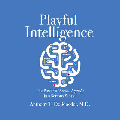 Playful Intelligence: The Power of Living Lightly in a Serious World Audiobook, by Anthony T. DeBenedet, M.D.