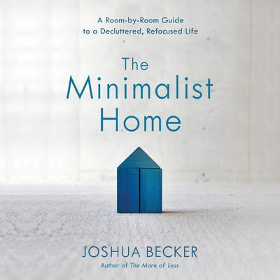 The Minimalist Home: A Room-by-Room Guide to a Decluttered, Refocused Life Audiobook, by Joshua Becker