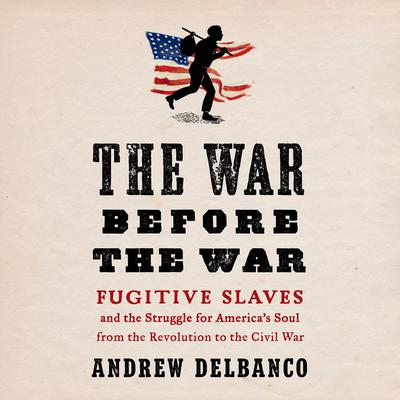 The War Before the War: Fugitive Slaves and the Struggle for Americas Soul from the Revolution to the Civil War Audiobook, by Andrew Delbanco