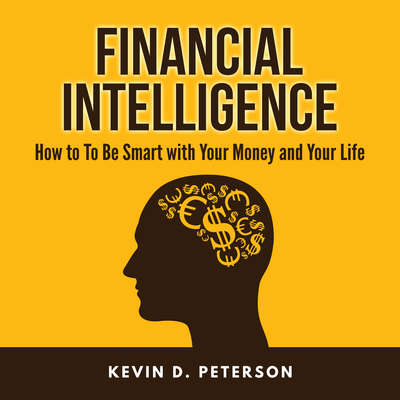 Financial Intelligence: How to to Be Smart with Your Money and Your Life Audiobook, by Kevin D. Peterson
