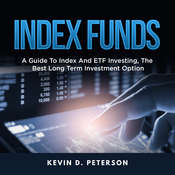 Index Funds: A Guide to Index and ETF Investing, the Best Long Term Investment Option Audiobook, by Kevin D. Peterson