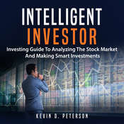 Intelligent Investor: Investing Guide to Analyzing the Stock Market and Making Smart Investments Audiobook, by Kevin D. Peterson