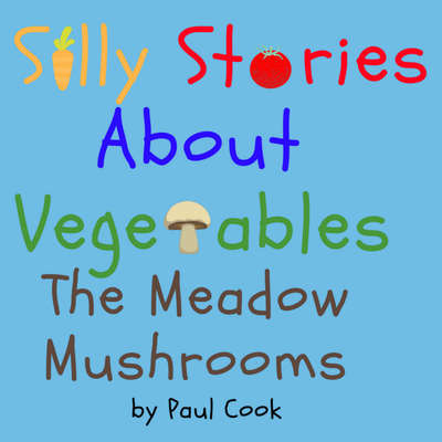 Silly Stories About Vegetables:The Meadow Mushrooms Audiobook, by Paul Cook