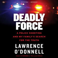 Deadly Force: A Police Shooting and My Family's Search for the Truth Audiobook, by Lawrence O'Donnell