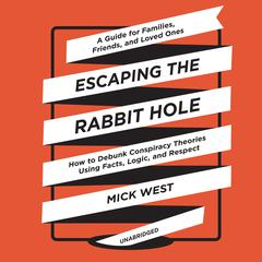 Escaping the Rabbit Hole: How to Debunk Conspiracy Theories Using Facts, Logic, and Respect Audiobook, by Mick West