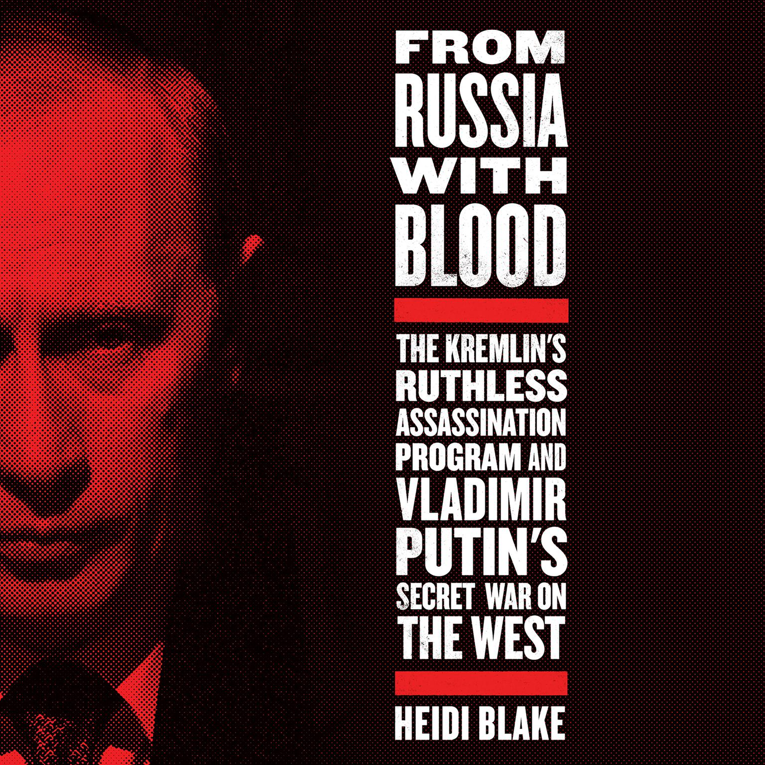 From Russia with Blood: The Kremlins Ruthless Assassination Program and Vladimir Putins Secret War on the West Audiobook, by Heidi Blake