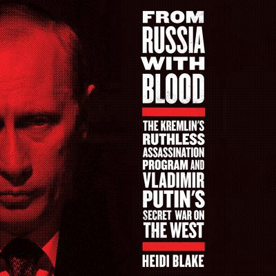 From Russia with Blood: The Kremlin's Ruthless Assassination Program and Vladimir Putin's Secret War on the West Audiobook, by