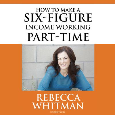 How to Make a Six-Figure Income Working Part-Time Audiobook, by Rebecca Whitman