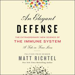An Elegant Defense: The Extraordinary New Science of the Immune System: A Tale in Four Lives Audiobook, by Matt Richtel