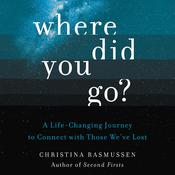 Where Did You Go?: A Life-Changing Journey to Connect with Those We've Lost Audiobook, by Christina Rasmussen