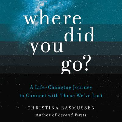 Where Did You Go?: A Life-Changing Journey to Connect with Those Weve Lost Audiobook, by Christina Rasmussen
