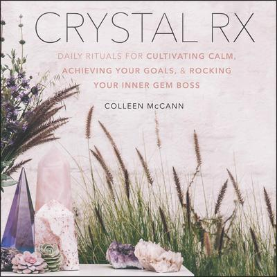 Crystal Rx: Daily Rituals for Cultivating Calm, Achieving Your Goals, and Rocking Your Inner Gem Boss Audiobook, by Colleen McCann
