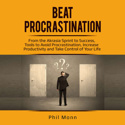Beat Procrastination: From the Akrasia Sprint to Success, Tools to Avoid Procrastination, Increase Productivity and Take Control of Your Life Audiobook, by Phil Monn