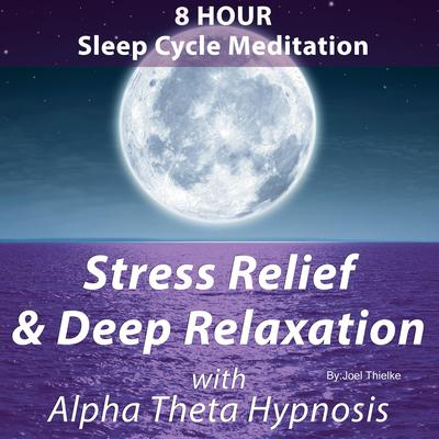 8 Hour Sleep Cycle Meditation - Stress Relief & Deep Relaxation with Alpha Theta Hypnosis Audiobook, by