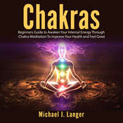 Chakras: Beginners Guide to Awaken Your Internal Energy Through Chakra Meditation To Improve Your Health and Feel Great Audiobook, by Michael J. Langer
