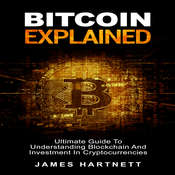 Bitcoin Explained: Ultimate Guide To Understanding Blockchain And Investment In Cryptocurrencies Audiobook, by James Hartnett