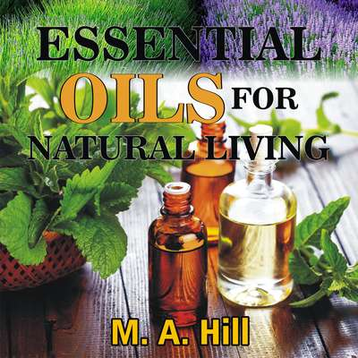 ESSENTIAL OILS FOR NATURAL LIVING Audiobook, by M.A. Hill