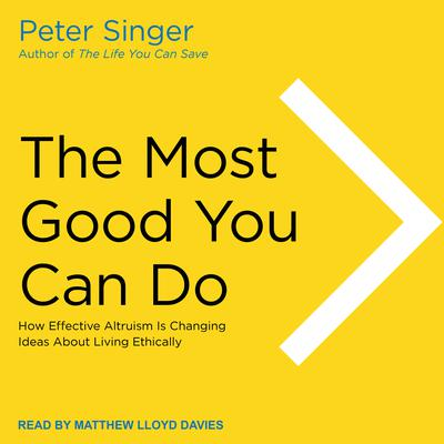 The Most Good You Can Do: How Effective Altruism Is Changing Ideas About Living Ethically Audiobook, by Peter Singer