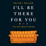 I'll Be There for You: The One about Friends Audiobook, by Kelsey  Miller