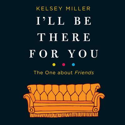 Ill Be There for You: The One about Friends: The One about Friends Audiobook, by Kelsey  Miller