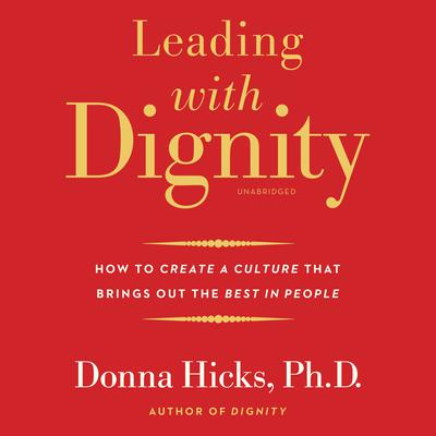 Leading with Dignity: How to Create a Culture That Brings Out the Best in People Audiobook, by Donna Hicks