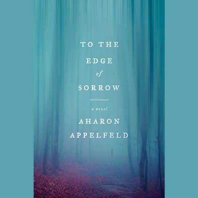 To the Edge of Sorrow: A Novel Audiobook, by Aharon Appelfeld