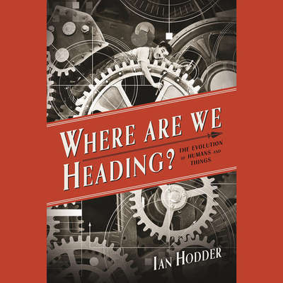 Where Are We Heading?: The Evolution of Humans and Things Audiobook, by Ian Hodder