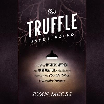 The Truffle Underground: A Tale of Mystery, Mayhem, and Manipulation in the Shadowy Market of the Worlds Most Expensive Fungus Audiobook, by Ryan Jacobs
