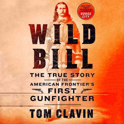 Wild Bill: The True Story of the American Frontiers First Gunfighter Audiobook, by Tom Clavin