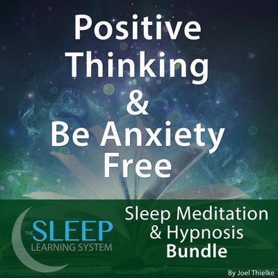Positive Thinking & Be Anxiety Free - Sleep Learning System Bundle (Sleep Hypnosis & Meditation) Audiobook, by Joel Thielke