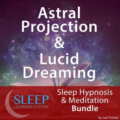 Astral Projection & Lucid Dreaming - Sleep Learning System Bundle (Sleep Hypnosis & Meditation) Audiobook, by Joel Thielke