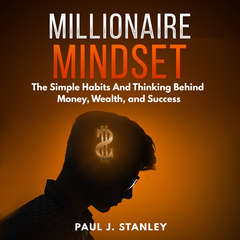 Millionaire Mindset: The Simple Habits And Thinking Behind Money, Wealth, and Success Audiobook, by Paul Stanley