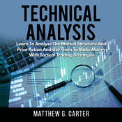 Technical Analysis: Learn To Analyse The Market Structure And Price Action And Use Them To Make Money With Tactical Trading Strategies Audiobook, by Matthew G. Carter