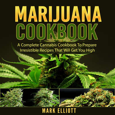 Marijuana Cookbook: A Complete Cannabis Cookbook To Prepare Irresistible Recipes That Will Get You High Audiobook, by Mark Elliott
