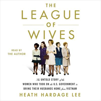 The League of Wives: The Untold Story of the Women Who Took on the U.S. Government to Bring Their Husbands Home Audiobook, by Heath Hardage Lee