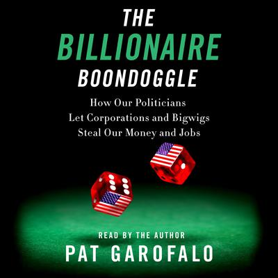The Billionaire Boondoggle: How Our Politicians Let Corporations and Bigwigs Steal Our Money and Jobs Audiobook, by Pat Garofalo
