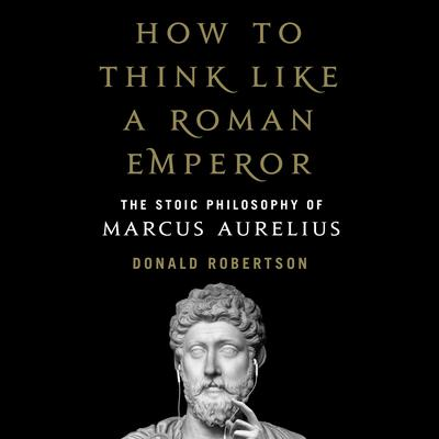 How to Think Like a Roman Emperor: The Stoic Philosophy of Marcus Aurelius Audiobook, by Donald Robertson
