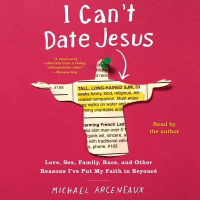 I Cant Date Jesus: Love, Sex, Family, Race, and Other Reasons Ive Put My Faith in Beyoncé Audiobook, by Michael Arceneaux
