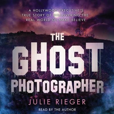 The Ghost Photographer: A Hollywood Executive Discovers the Real World of Make-Believe Audiobook, by Julie Rieger