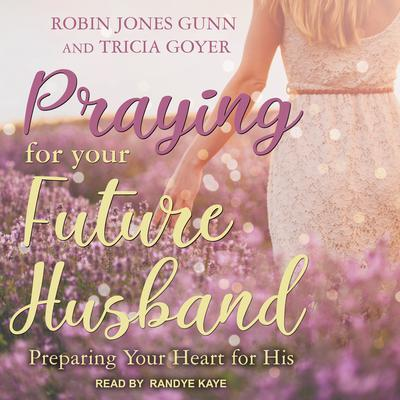 Praying for Your Future Husband: Preparing Your Heart for His Audiobook, by Tricia Goyer