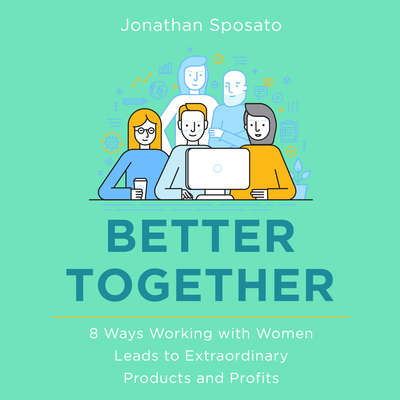 Better Together: 8 Ways Working with Women Leads to Extraordinary Products and Profits Audiobook, by Jonathan Sposato