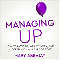 Managing Up: How to Move up, Win at Work, and Succeed with Any Type of Boss Audiobook, by Mary Abbajay