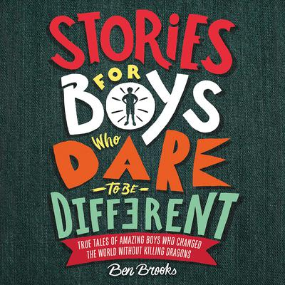 Stories for Boys Who Dare to Be Different: True Tales of Amazing Boys Who Changed the World without Killing Dragons Audiobook, by Ben Brooks