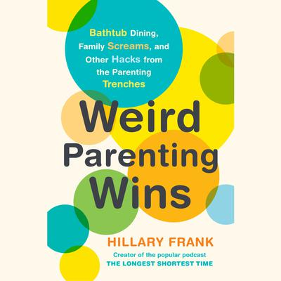 Weird Parenting Wins: Bathtub Dining, Family Screams, and Other Hacks from the Parenting Trenches Audiobook, by Hillary Frank