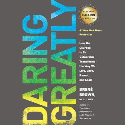Daring Greatly: How the Courage to Be Vulnerable Transforms the Way We Live, Love, Parent, and Lead Audiobook, by Brené Brown