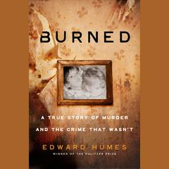 Burned: A Story of Murder and the Crime That Wasnt Audiobook, by Edward Humes