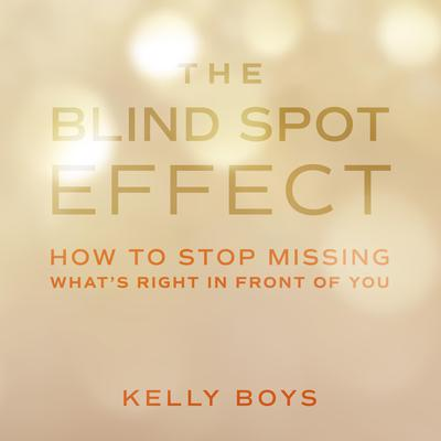 The Blind Spot Effect: How to Stop Missing Whats Right in Front of You Audiobook, by Kelly Boys