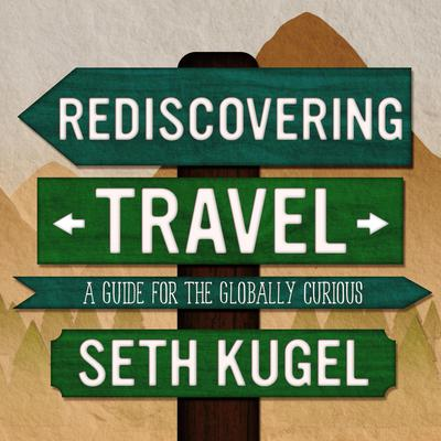Rediscovering Travel: A Guide for the Globally Curious Audiobook, by Seth Kugel