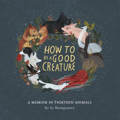 How to Be a Good Creature: A Memoir in Thirteen Animals Audiobook, by Sy Montgomery