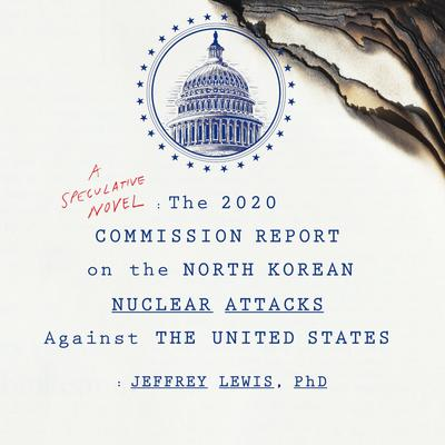 The 2020 Commission Report on the North Korean Nuclear Attacks Against the United States Audiobook, by Jeffrey Lewis